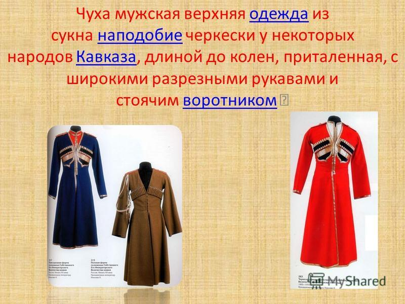 Чуха мужская верхняя одежда из сукна наподобие черкески у некоторых народов Кавказа, длиной до колен, приталенная, с широкими разрезными рукавами и стоячим воротником одежда наподобие Кавказаворотником