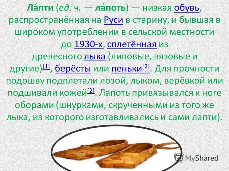 Ла́пти (ед. ч. ла́путь) низкая обувь, распространённая на Руси в старину, и бывшая в широком употреблении в сельской местности до 1930-х, сплетённая из древесного лыка (липовые, вязовые и другие) [1], берёсты или пеньки [2]. Для прочности подошву под