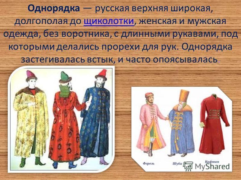 Однорядка русская верхняя широкая, долгополая до щиколотки, женская и мужская одежда, без воротника, с длинными рукавами, под которыми делались прорехи для рук. Однорядка застегивалась встык, и часто опоясывалась.щиколотки