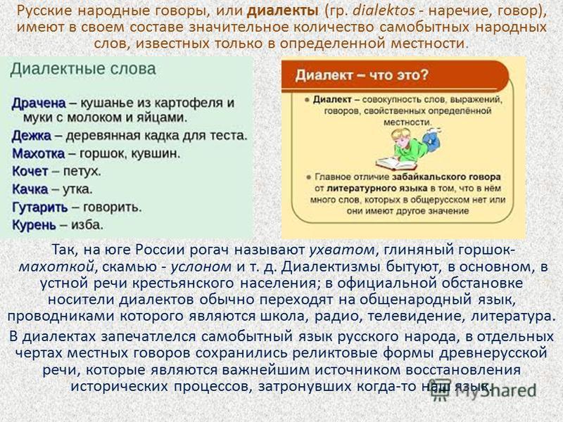 Русские народные говоры, или диалекты (гр. dialektos - наречие, говор), имеют в своем составе значительное количество самобытных народных слов, известных только в определенной местности. Так, на юге России рогач называют ухватом, глиняный горшок- мах