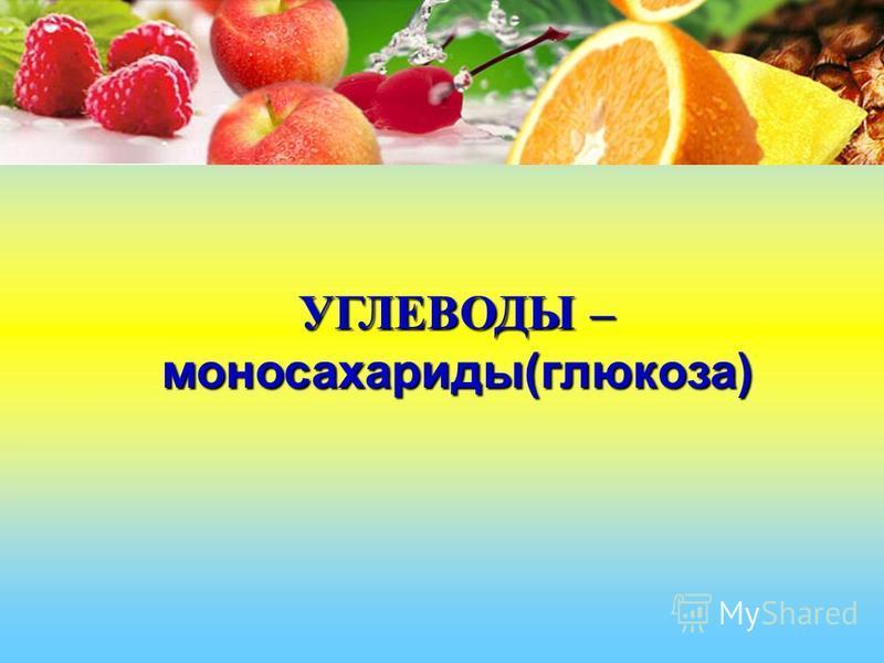 УГЛЕВОДЫ – моносахариды(глюкоза)