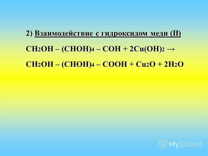 2) Взаимодействие с гидроксидом меди (II) СН 2 ОН – (СНОН) 4 – СОН + 2Сu(ОН) 2 СН 2 ОН – (СНОН) 4 – СОН + 2Сu(ОН) 2 СН 2 ОН – (СНОН) 4 – СООН + Сu 2 О + 2Н 2 О