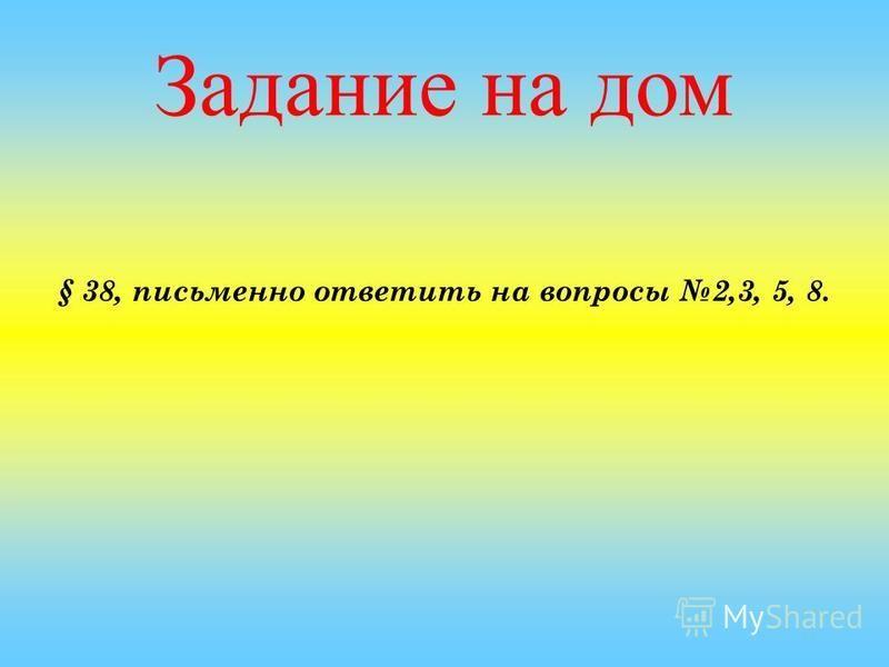 Задание на дом § 38, письменно ответить на вопросы 2,3, 5, 8.