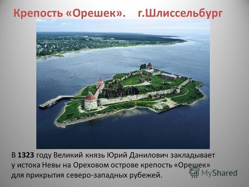 Крепость «Орешек». г.Шлиссельбург В 1323 году Великий князь Юрий Данилович закладывает у истока Невы на Ореховом острове крепость «Орешек» для прикрытия северо-западных рубежей.