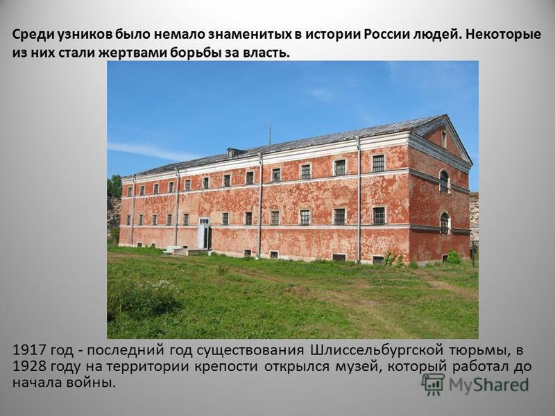Среди узников было немало знаменитых в истории России людей. Некоторые из них стали жертвами борьбы за власть. 1917 год - последний год существования Шлиссельбургской тюрьмы, в 1928 году на территории крепости открылся музей, который работал до начал
