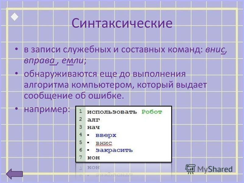 Синтаксические в записи служебных и составных команд: вниз, вправо, если; обнаруживаются еще до выполнения алгоритма компьютером, который выдает сообщение об ошибке. например: