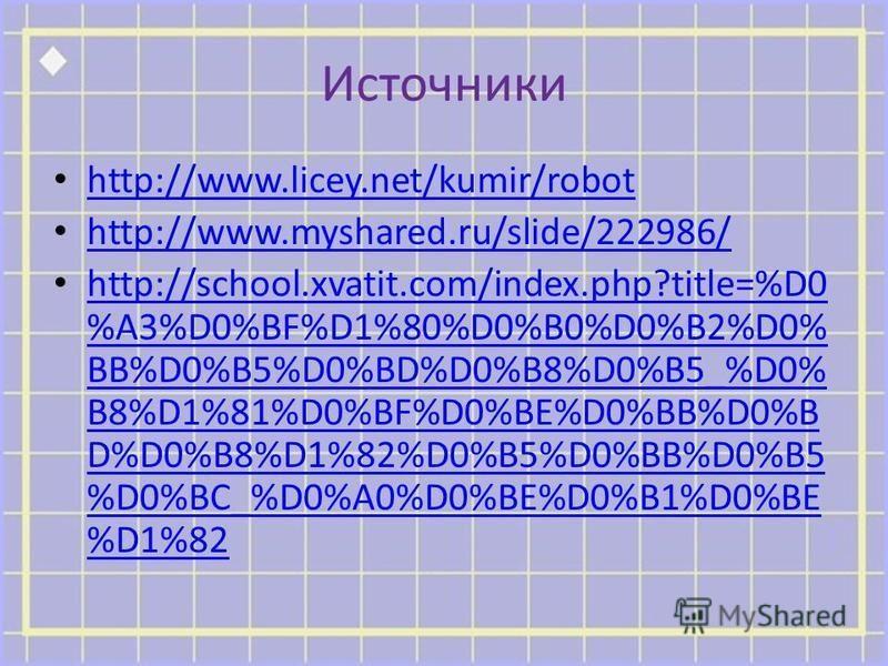 Источники http://www.licey.net/kumir/robot http://www.myshared.ru/slide/222986/ http://school.xvatit.com/index.php?title=%D0 %A3%D0%BF%D1%80%D0%B0%D0%B2%D0% BB%D0%B5%D0%BD%D0%B8%D0%B5_%D0% B8%D1%81%D0%BF%D0%BE%D0%BB%D0%B D%D0%B8%D1%82%D0%B5%D0%BB%D0%
