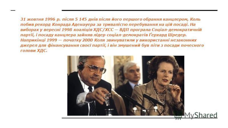 31 жовтня 1996 р. після 5 145 днів після його першого обрання канцлером, Коль побив рекорд Конрада Аденауера за тривалістю перебування на цій посаді. На виборах у вересні 1998 коаліція ХДС/ХСС ВДП програла Соціал-демократичній партії, і посаду канцле
