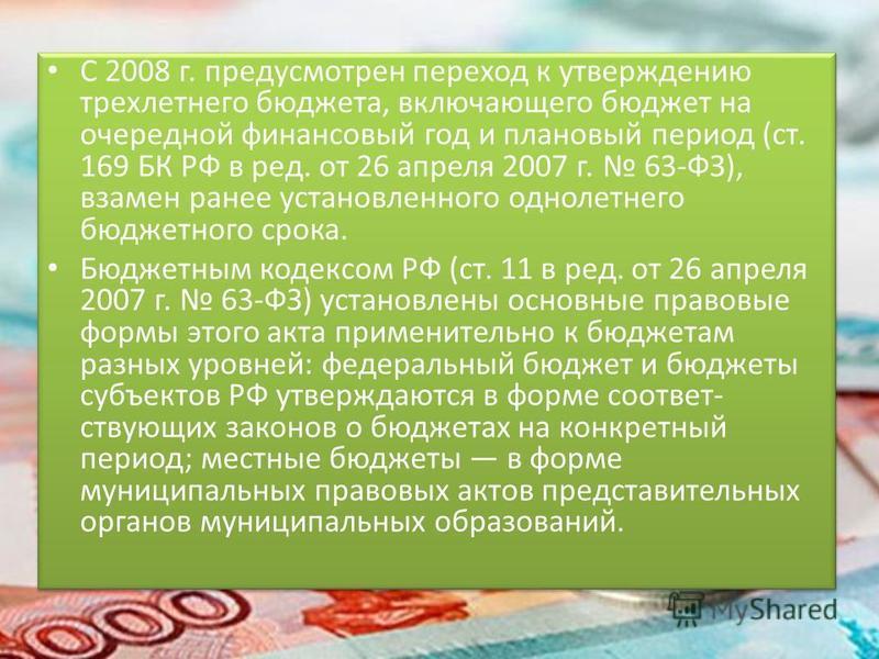 С 2008 г. предусмотрен переход к утверждению трехлетнего бюджета, включающего бюджет на очередной финансовый год и плановый период (ст. 169 БК РФ в ред. от 26 апреля 2007 г. 63-ФЗ), взамен ранее установленного однолетнего бюджетного срока. Бюджетны