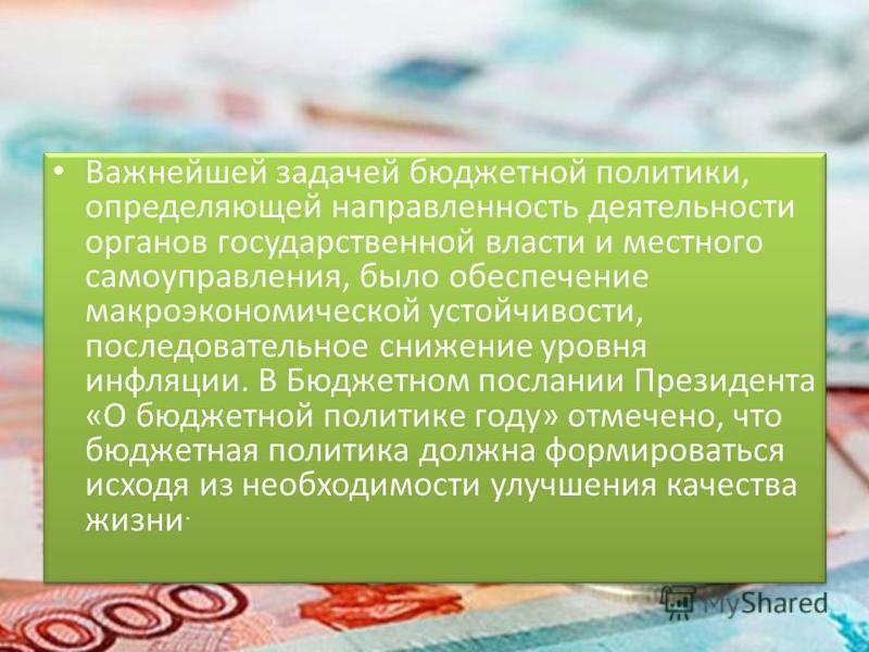 Важнейшей задачей бюджетной политики, определяющей направленность деятельности органов государственной власти и местного самоуправления, было обеспечение макроэкономической устойчивости, последовательное снижение уровня инфляции. В Бюджетном послании