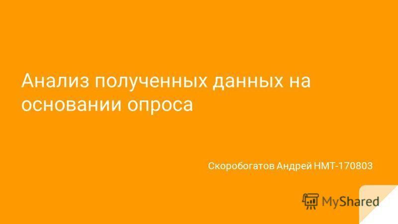 Анализ полученных данных на основании опроса Скоробогатов Андрей НМТ-170803