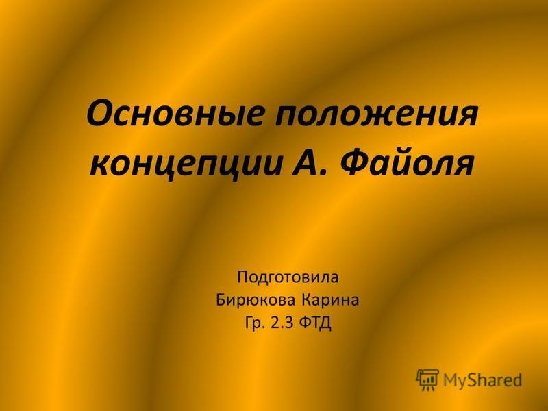 Основные положения концепции А. Файоля Подготовила Бирюкова Карина Гр. 2.3 ФТД