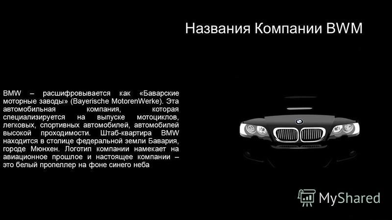 Названия Компании BWM BMW – расшифровывается как «Баварские моторные заводы» (Bayerische MotorenWerke). Эта автомобильная компания, которая специализируется на выпуске мотоциклов, легковых, спортивных автомобилей, автомобилей высокой проходимости. Шт