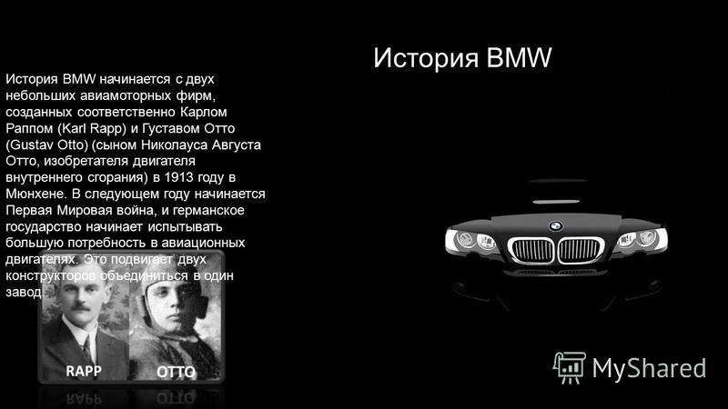 История BMW История BMW начинается с двух небольших авиамоторных фирм, созданных соответственно Карлом Раппом (Karl Rapp) и Густавом Отто (Gustav Otto) (сыном Николауса Августа Отто, изобретателя двигателя внутреннего сгорания) в 1913 году в Мюнхене.