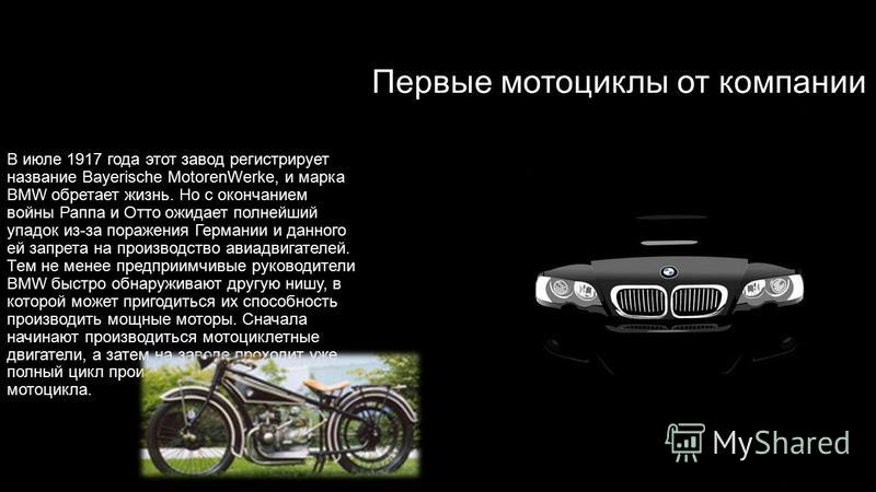 Первые мотоциклы от компании BMW В июле 1917 года этот завод регистрирует название Bayerische MotorenWerke, и марка BMW обретает жизнь. Но с окончанием войны Раппа и Отто ожидает полнейший упадок из-за поражения Германии и данного ей запрета на произ