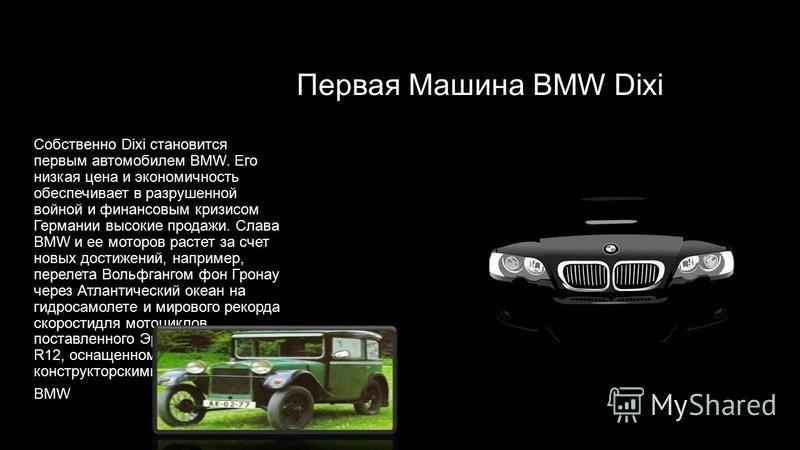 Первая Машина BMW Dixi Собственно Dixi становится первым автомобилем BMW. Его низкая цена и экономичность обеспечивает в разрушенной войной и финансовым кризисом Германии высокие продажи. Слава BMW и ее моторов растет за счет новых достижений, наприм