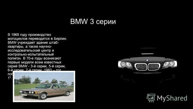 BMW 3 серии В 1969 году производство мотоциклов переводится в Берлин. BMW учреждает здание штаб- квартиры, а также научно- исследовательский центр и контрольно-испытательный полигон. В 70-е годы возникают первые модели всем известных серий BMW - 3-й