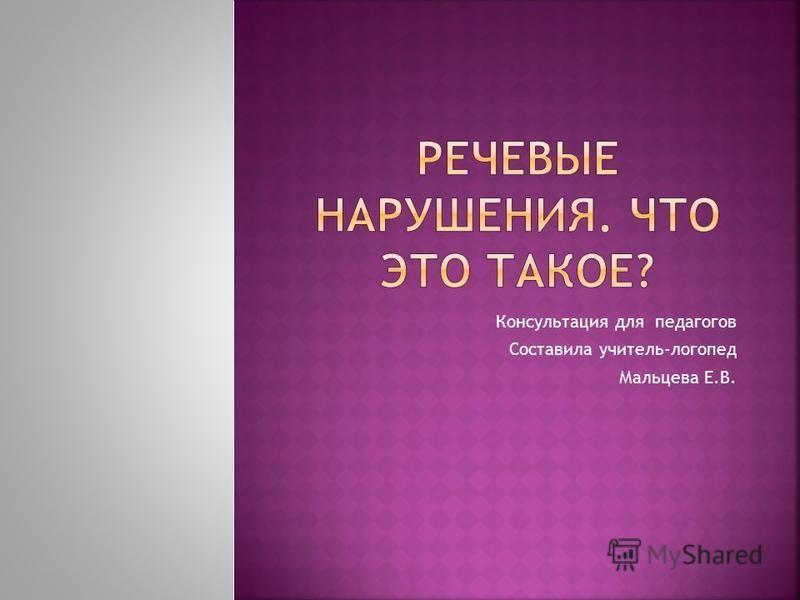 Консультация для педагогов Составила учитель-логопед Мальцева Е.В.