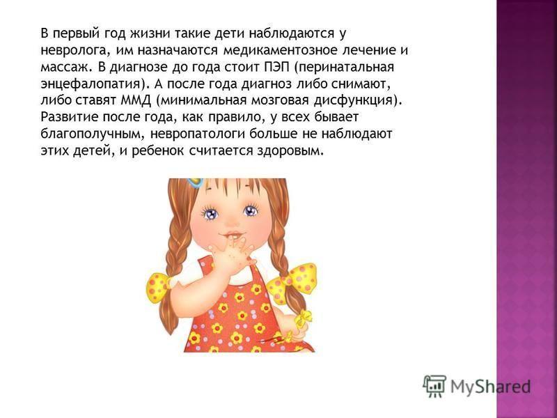 В первый год жизни такие дети наблюдаются у невролога, им назначаются медикаментозное лечение и массаж. В диагнозе до года стоит ПЭП (перинатальная энцефалопатия). А после года диагноз либо снимают, либо ставят ММД (минимальная мозговая дисфункция).