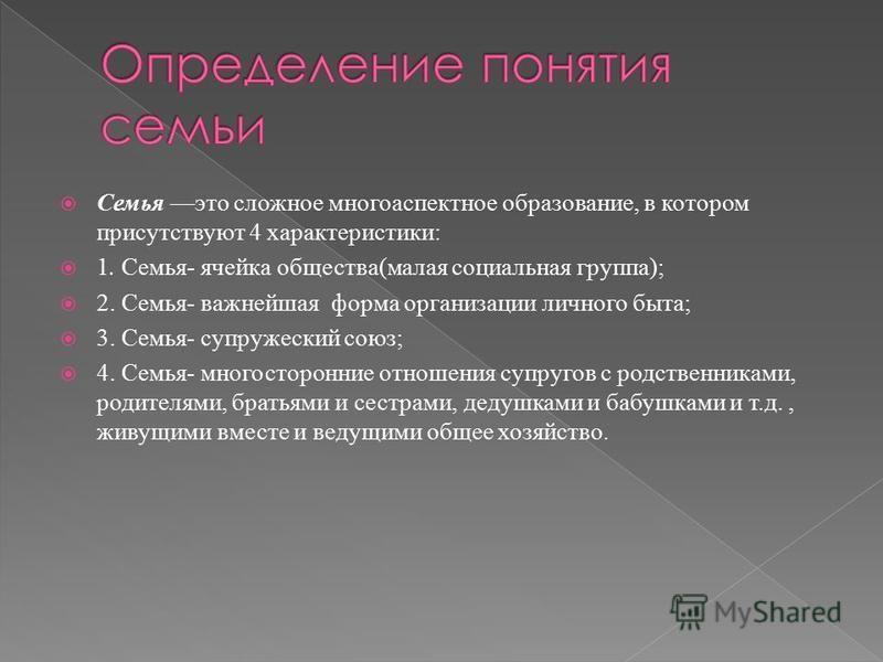 Семья это сложное многоаспектное образование, в котором присутствуют 4 характеристики: 1. Семья- ячейка общества(малая социальная группа); 2. Семья- важнейшая форма организации личного быта; 3. Семья- супружеский союз; 4. Семья- многосторонние отноше