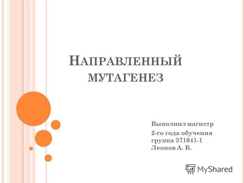 Н АПРАВЛЕННЫЙ МУТАГЕНЕЗ Выполнил магистр 2-го года обучения группа 371641-1 Леонов А. В.