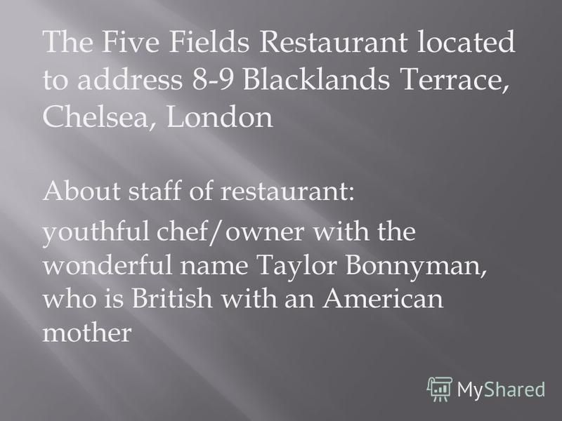 The Five Fields Restaurant located to address 8-9 Blacklands Terrace, Chelsea, London About staff of restaurant: youthful chef/owner with the wonderful name Taylor Bonnyman, who is British with an American mother