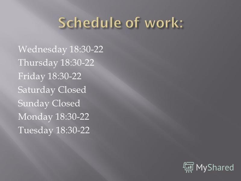 Wednesday 18:30-22 Thursday 18:30-22 Friday 18:30-22 Saturday Closed Sunday Closed Monday 18:30-22 Tuesday 18:30-22