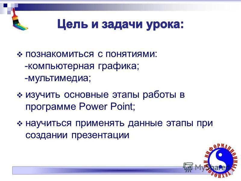 познакомиться с понятиями: -компьютерная графика; -мультимедиа; изучить основные этапы работы в программе Power Point; научиться применять данные этапы при создании презентации