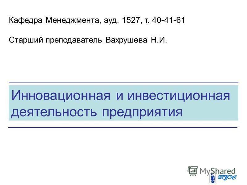 Инновационная и инвестиционная деятельность предприятия Кафедра Менеджмента, ауд. 1527, т. 40-41-61 Старший преподаватель Вахрушева Н.И.