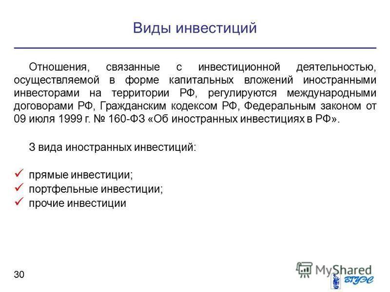 Виды инвестиций 30 Отношения, связанные с инвестиционной деятельностью, осуществляемой в форме капитальных вложений иностранными инвесторами на территории РФ, регулируются международными договорами РФ, Гражданским кодексом РФ, Федеральным законом от