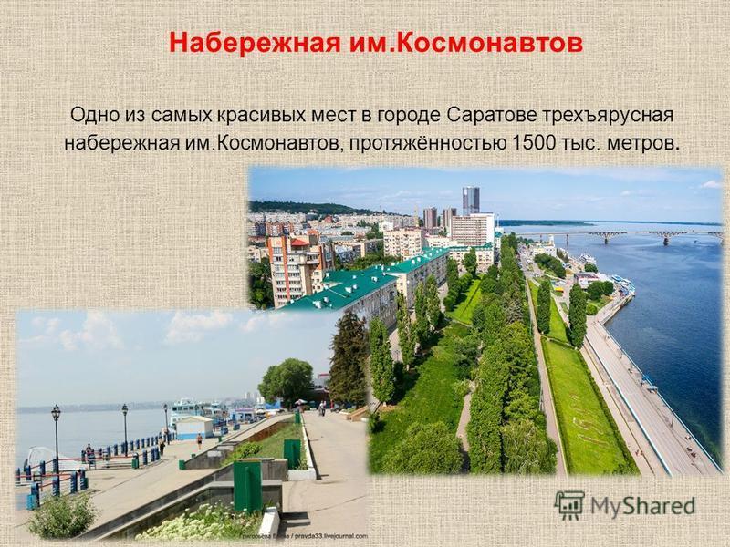 Одно из самых красивых мест в городе Саратове трехъярусная набережная им.Космонавтов, протяжённостью 1500 тыс. метров. Набережная им.Космонавтов