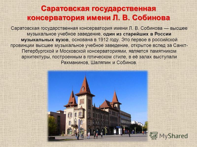 Саратовская государственная консерватория имени Л. В. Собинова высшее музыкальное учебное заведение, один из старейших в России музыкальных вузов, основана в 1912 году. Это первое в российской провинции высшее музыкальное учебное заведение, открытое