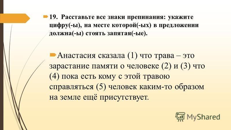 19. Расставьте все знаки препинания: укажите цифру(-ы), на месте которой(-ых) в предложении должна(-ы) стоять запятая(-ые). Анастасия сказала (1) что трава – это зарастание памяти о человеке (2) и (3) что (4) пока есть кому с этой травою справляться