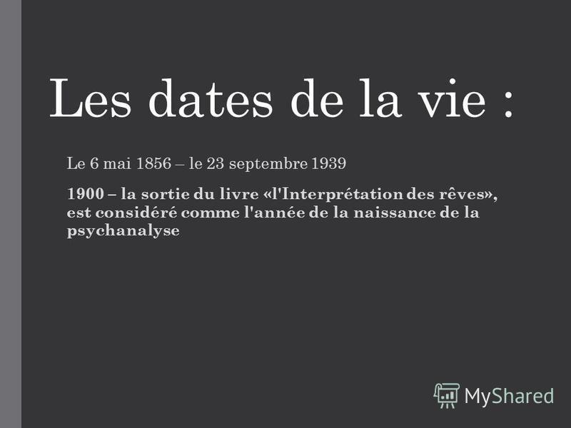 Les dates de la vie : Le 6 mai 1856 – le 23 septembre 1939 1900 – la sortie du livre «l'Interprétation des rêves», est considéré comme l'année de la naissance de la psychanalyse