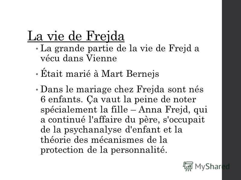 La vie de Frejda La grande partie de la vie de Frejd a vécu dans Vienne Était marié à Mart Bernejs Dans le mariage chez Frejda sont nés 6 enfants. Ça vaut la peine de noter spécialement la fille – Anna Frejd, qui a continué l'affaire du père, s'occup