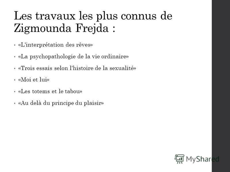 Les travaux les plus connus de Zigmounda Frejda : «L'interprétation des rêves» «La psychopathologie de la vie ordinaire» «Trois essais selon l'histoire de la sexualité» «Moi et lui» «Les totems et le tabou» «Au delà du principe du plaisir»
