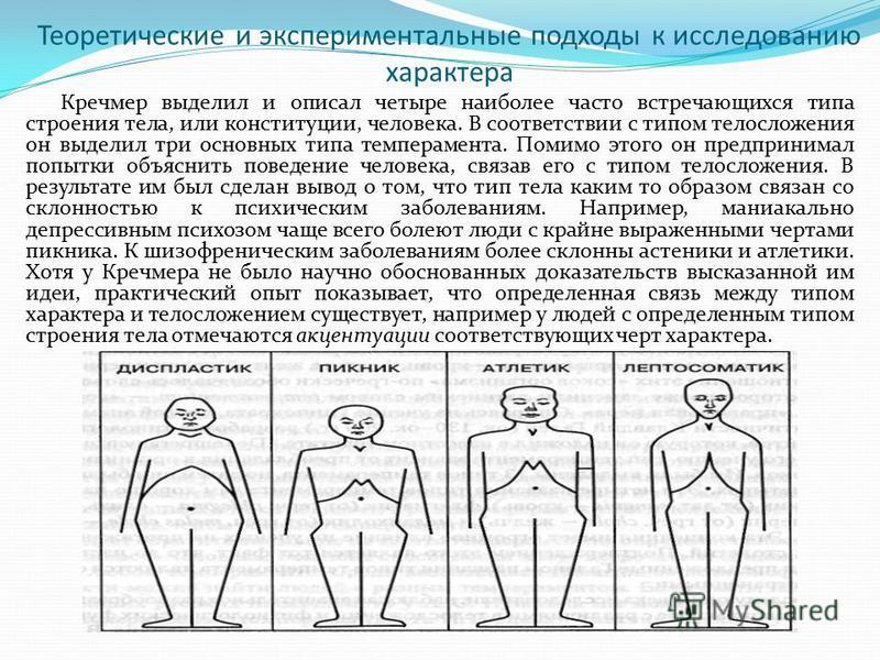 Теоретические и экспериментальные подходы к исследованию характера Кречмер выделил и описал четыре наиболее часто встречающихся типа строения тела, или конституции, человека. В соответствии с типом телосложения он выделил три основных типа темперамен