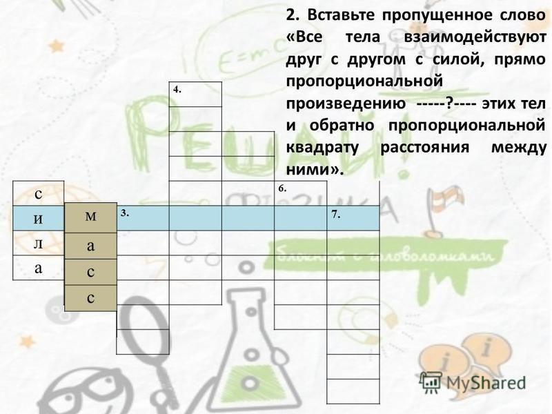 4. с 6. и 2.3. 7. л а 2. Вставьте пропущенное слово «Все тела взаимодействуют друг с другом с силой, прямо пропорциональной произведению -----?---- этих тел и обратно пропорциональной квадрату расстояния между ними». м а с с