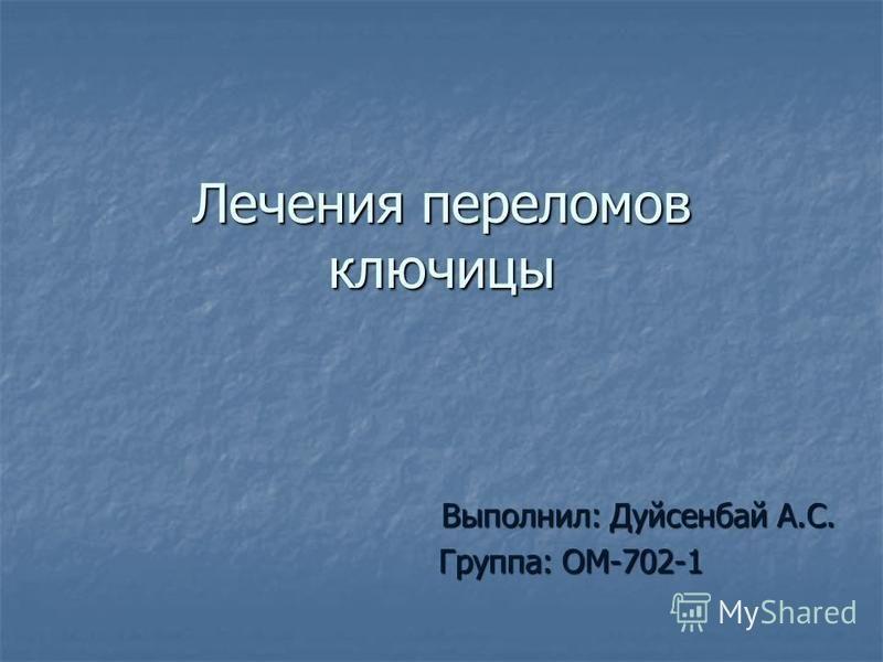 Лечения переломов ключицы Выполнил: Дуйсенбай А.С. Группа: ОМ-702-1 Группа: ОМ-702-1