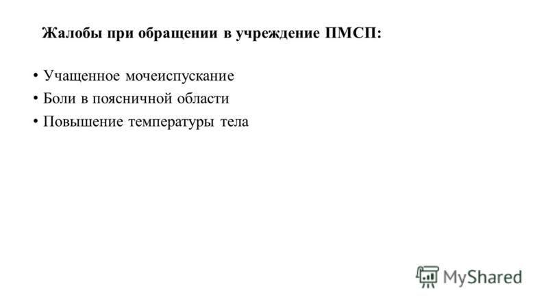 Жалобы при обращении в учреждение ПМСП: Учащенное мочеиспускание Боли в поясничной области Повышение температуры тела