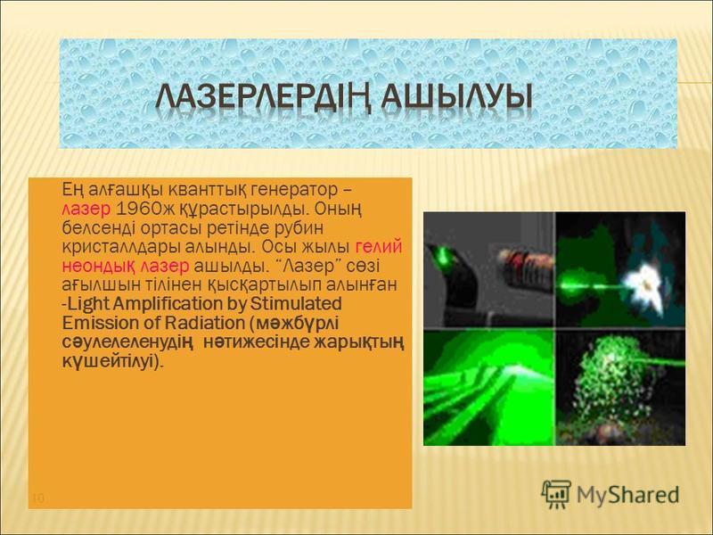 Е ң ал ғ аш қ ы квантты қ генератор – лазер 1960ж құ растырылды. Оны ң белсенді ортасы ретінде рубин кристаллдары алынды. Осы жылы гелий неонды қ лазер ашылды. Лазер с ө зі а ғ ылшын тілінен қ ыс қ артылып алын ғ ан -Light Amplification by Stimulated