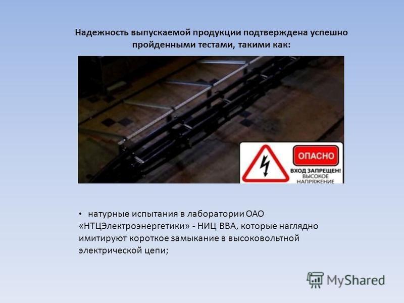 Надежность выпускаемой продукции подтверждена успешно пройденными тестами, такими как: натурные испытания в лаборатории ОАО «НТЦЭлектроэнергетики» - НИЦ ВВА, которые наглядно имитируют короткое замыкание в высоковольтной электрической цепи;