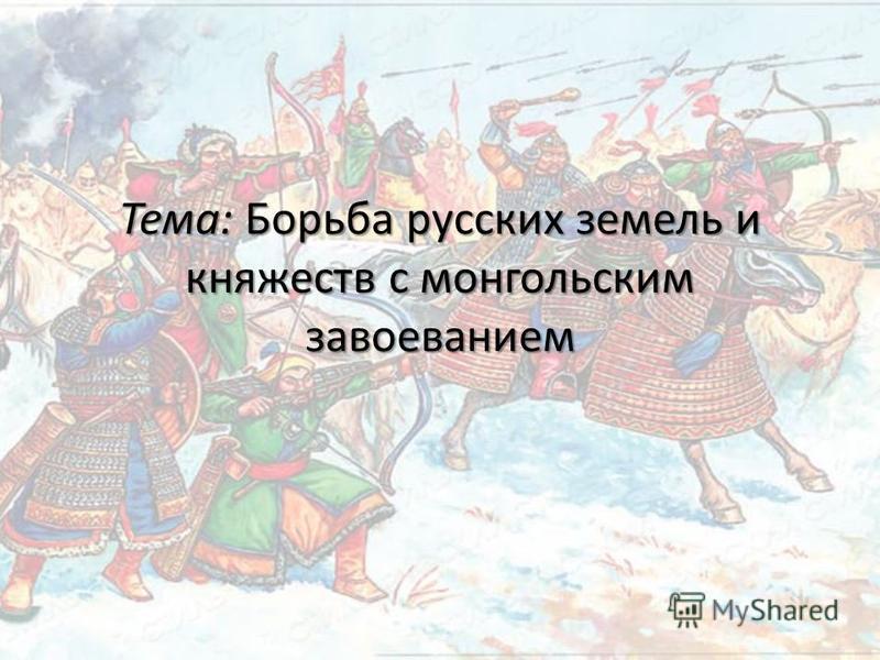 Тема: Борьба русских земель и княжеств с монгольским завоеванием
