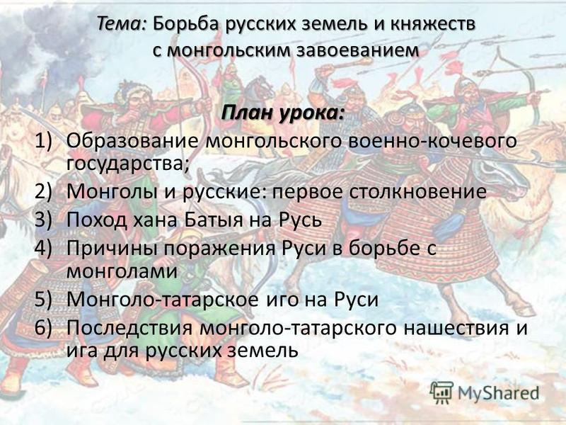План урока: 1)Образование монгольского военно-кочевого государства; 2)Монголы и русские: первое столкновение 3)Поход хана Батыя на Русь 4)Причины поражения Руси в борьбе с монголами 5)Монголо-татарское иго на Руси 6)Последствия монголо-татарского наш