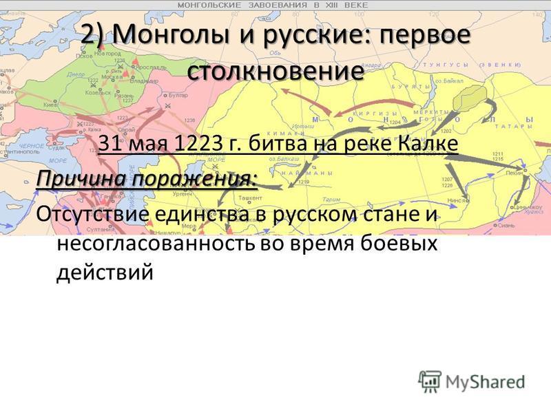 2) Монголы и русские: первое столкновение 31 мая 1223 г. битва на реке Калке Причина поражения: Отсутствие единства в русском стане и несогласованность во время боевых действий