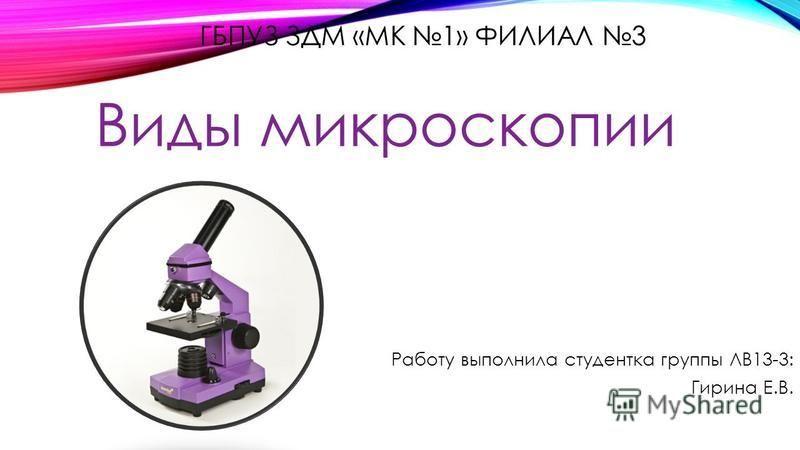 ГБПУЗ ЗДМ «МК 1» ФИЛИАЛ 3 Виды микроскопии Работу выполнила студентка группы ЛВ13-3: Гирина Е.В.