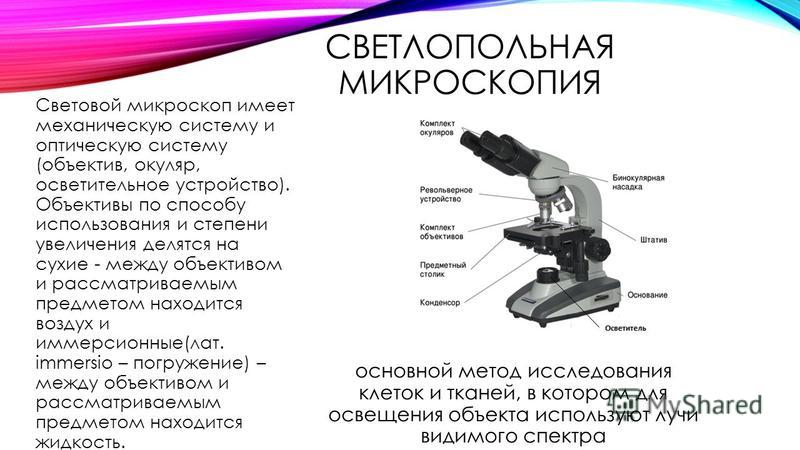 СВЕТЛОПОЛЬНАЯ МИКРОСКОПИЯ основной метод исследования клеток и тканей, в котором для освещения объекта используют лучи видимого спектра Световой микроскоп имеет механическую систему и оптическую систему (объектив, окуляр, осветительное устройство). О