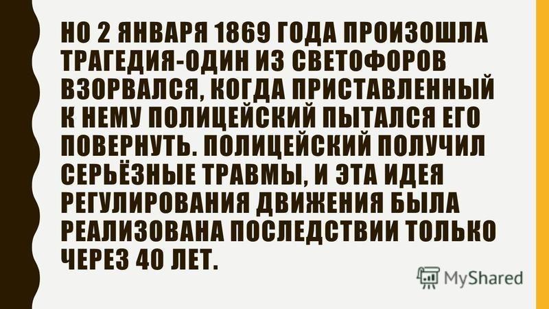 НО 2 ЯНВАРЯ 1869 ГОДА ПРОИЗОШЛА ТРАГЕДИЯ-ОДИН ИЗ СВЕТОФОРОВ ВЗОРВАЛСЯ, КОГДА ПРИСТАВЛЕННЫЙ К НЕМУ ПОЛИЦЕЙСКИЙ ПЫТАЛСЯ ЕГО ПОВЕРНУТЬ. ПОЛИЦЕЙСКИЙ ПОЛУЧИЛ СЕРЬЁЗНЫЕ ТРАВМЫ, И ЭТА ИДЕЯ РЕГУЛИРОВАНИЯ ДВИЖЕНИЯ БЫЛА РЕАЛИЗОВАНА ПОСЛЕДСТВИИ ТОЛЬКО ЧЕРЕЗ 40