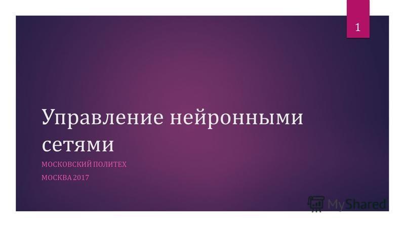 Управление нейронными сетями МОСКОВСКИЙ ПОЛИТЕХ МОСКВА 2017 1