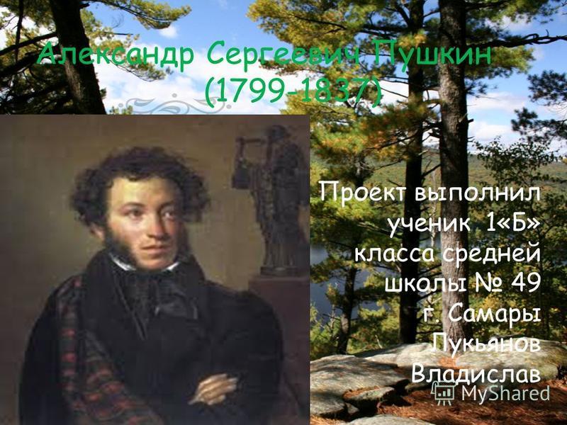 Проект выполнил ученик 1«Б» класса средней школы 49 г. Самары Лукьянов Владислав Александр Сергеевич Пушкин (1799-1837)